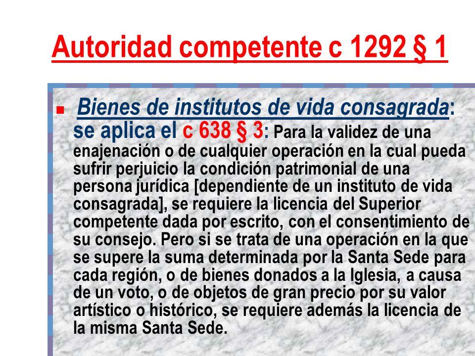 Autoridad competente c 1292 § 1 Bienes de institutos de vida consagrada : se aplica el c 638 § 3 : Para la validez de una enajenación o de cualquier o