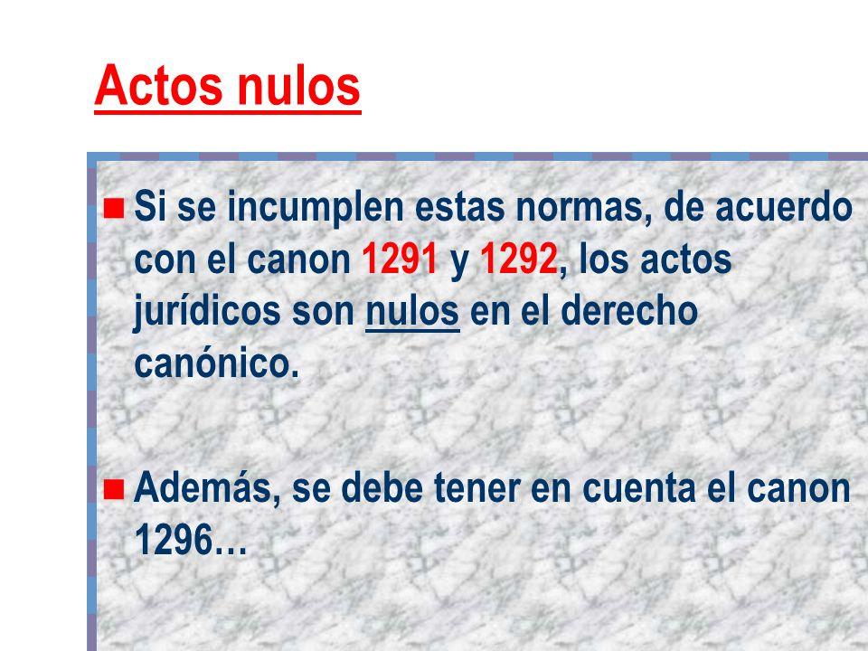 Actos nulos Si se incumplen estas normas, de acuerdo con el canon 1291 y 1292, los actos jurídicos son nulos en el derecho canónico. Además, se debe t