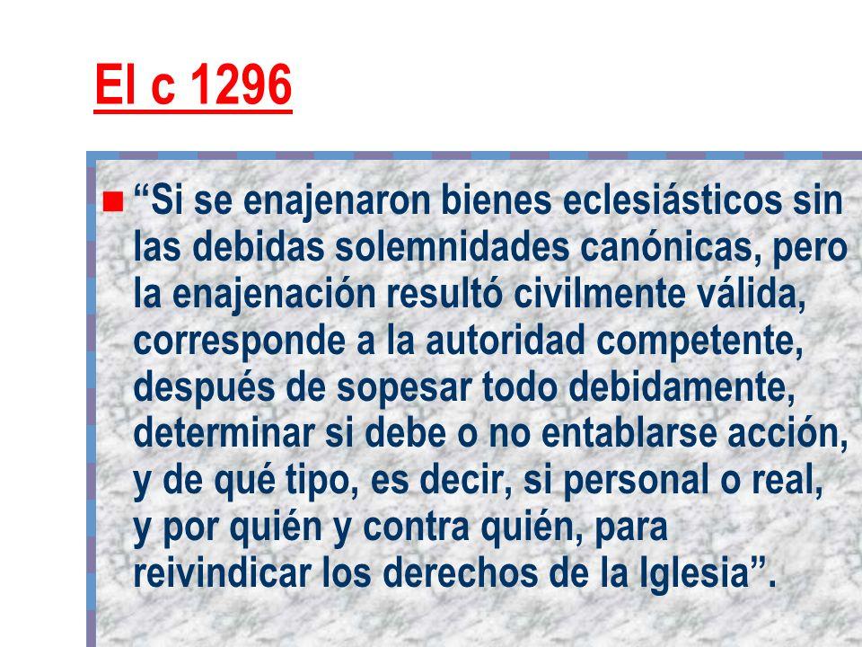 El c 1296 Si se enajenaron bienes eclesiásticos sin las debidas solemnidades canónicas, pero la enajenación resultó civilmente válida, corresponde a l