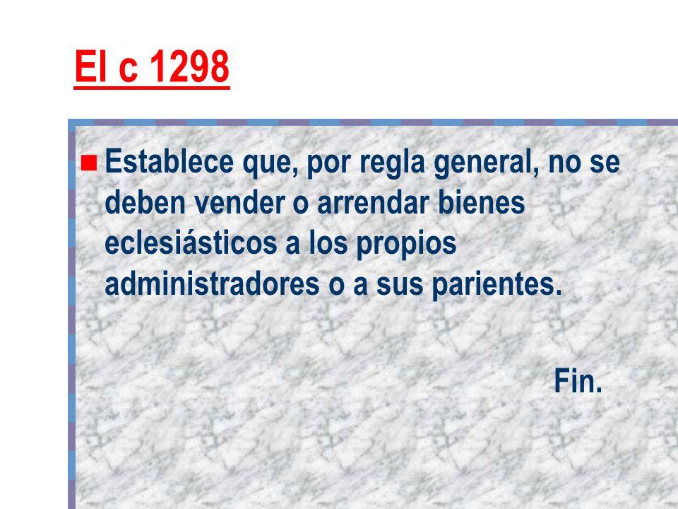 El c 1298 Establece que, por regla general, no se deben vender o arrendar bienes eclesiásticos a los propios administradores o a sus parientes. Fin.