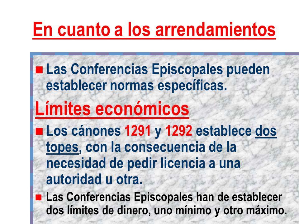 En cuanto a los arrendamientos Las Conferencias Episcopales pueden establecer normas específicas. Límites económicos Los cánones 1291 y 1292 establece