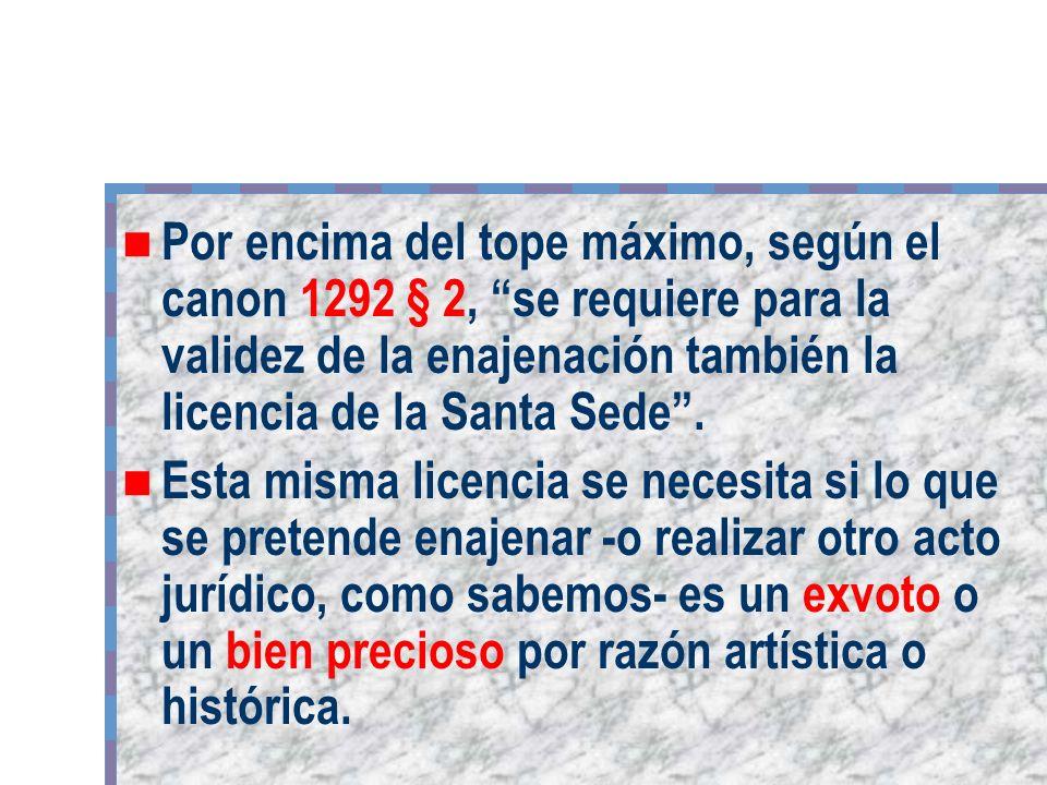 Por encima del tope máximo, según el canon 1292 § 2, se requiere para la validez de la enajenación también la licencia de la Santa Sede. Esta misma li