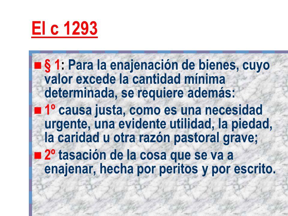 El c 1293 § 1: Para la enajenación de bienes, cuyo valor excede la cantidad mínima determinada, se requiere además: 1º causa justa, como es una necesi
