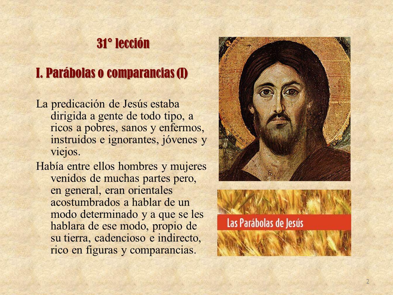 31° lección I. Parábolas o comparancias (I) La predicación de Jesús estaba dirigida a gente de todo tipo, a ricos a pobres, sanos y enfermos, instruid