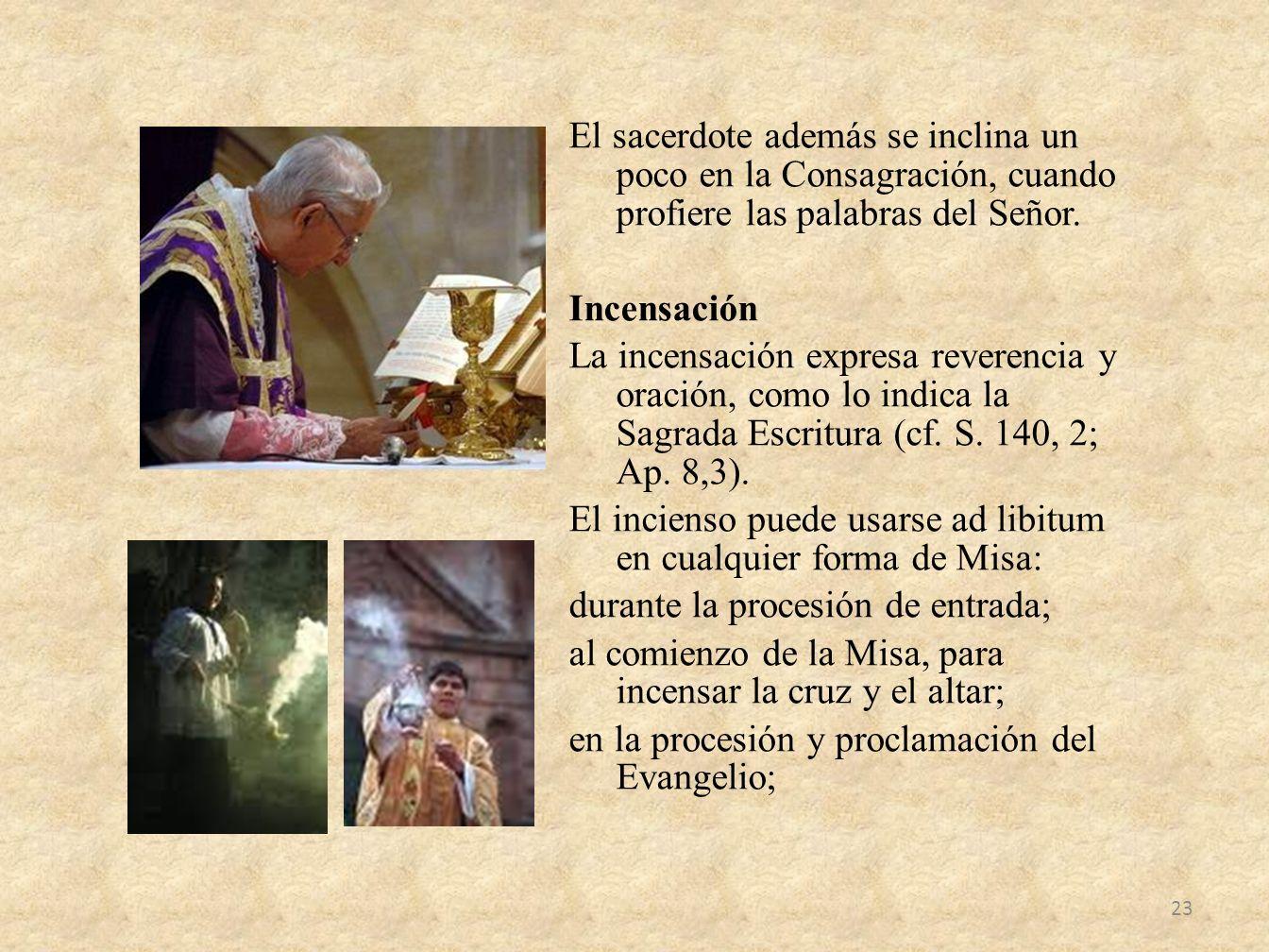 El sacerdote además se inclina un poco en la Consagración, cuando profiere las palabras del Señor. Incensación La incensación expresa reverencia y ora
