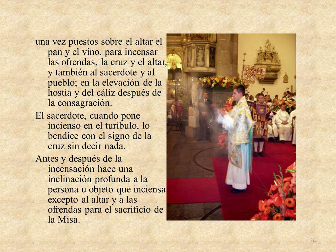 una vez puestos sobre el altar el pan y el vino, para incensar las ofrendas, la cruz y el altar, y también al sacerdote y al pueblo; en la elevación d