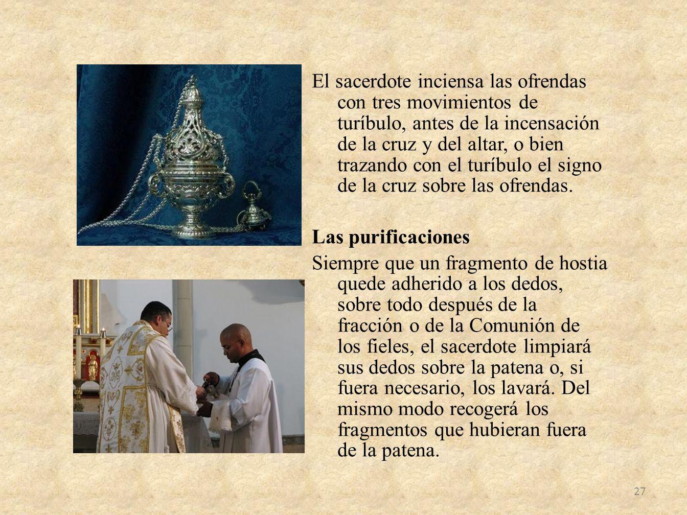 El sacerdote inciensa las ofrendas con tres movimientos de turíbulo, antes de la incensación de la cruz y del altar, o bien trazando con el turíbulo e
