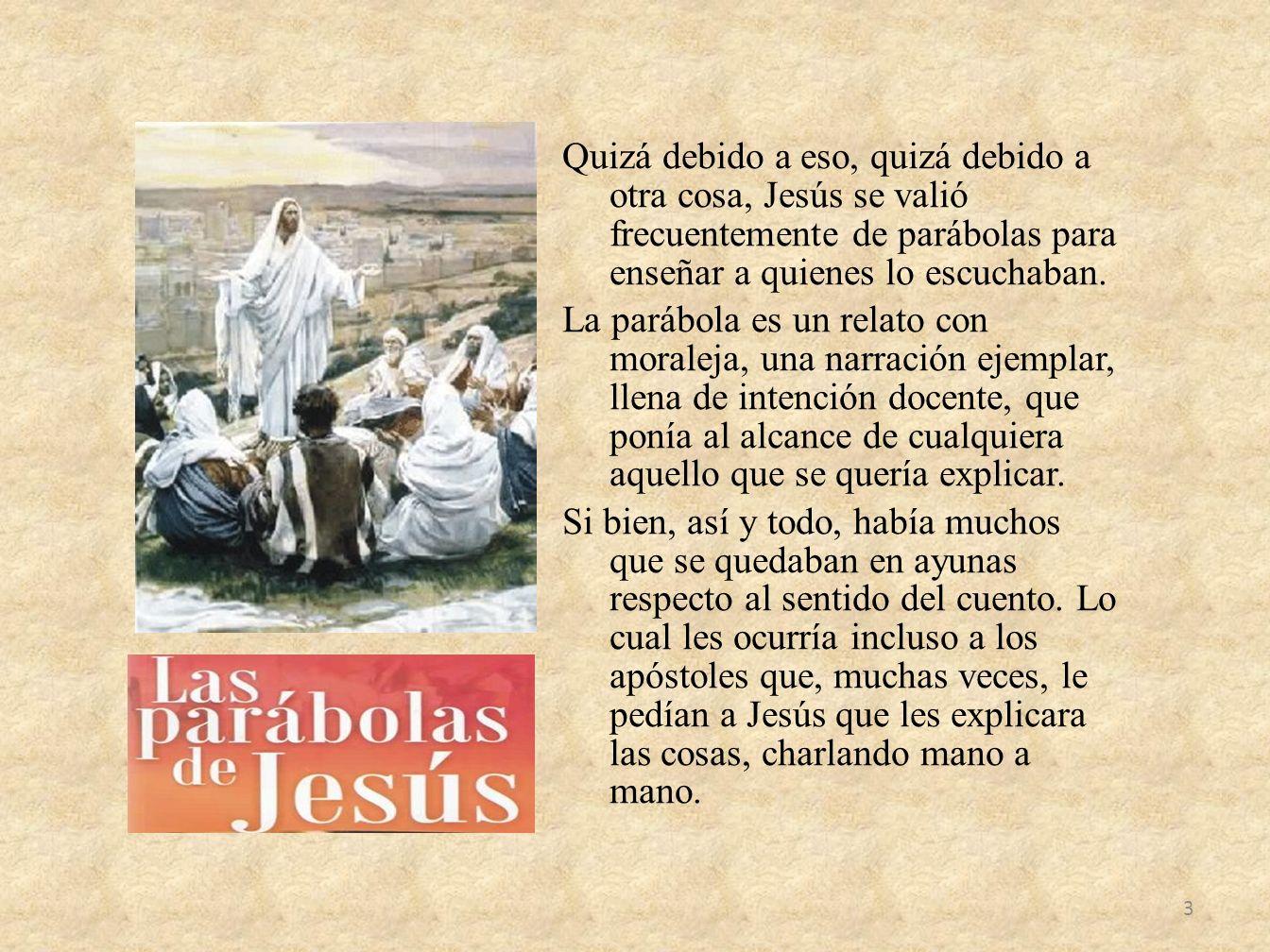 Quizá debido a eso, quizá debido a otra cosa, Jesús se valió frecuentemente de parábolas para enseñar a quienes lo escuchaban. La parábola es un relat