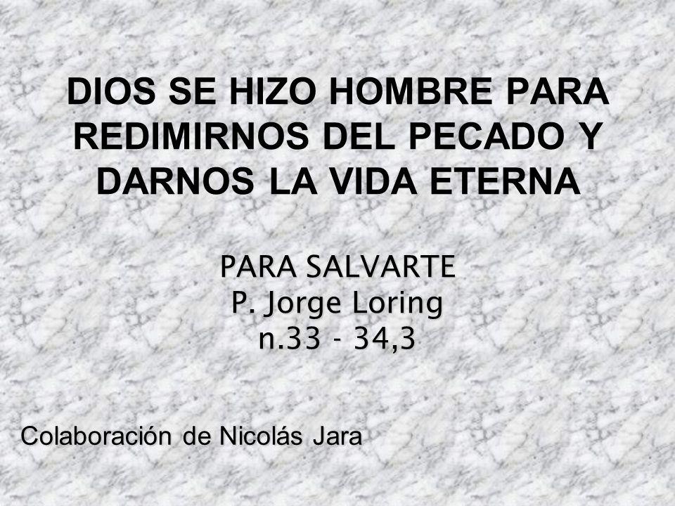 PARA SALVARTE P. Jorge Loring n.33 - 34,3 DIOS SE HIZO HOMBRE PARA REDIMIRNOS DEL PECADO Y DARNOS LA VIDA ETERNA PARA SALVARTE P. Jorge Loring n.33 -