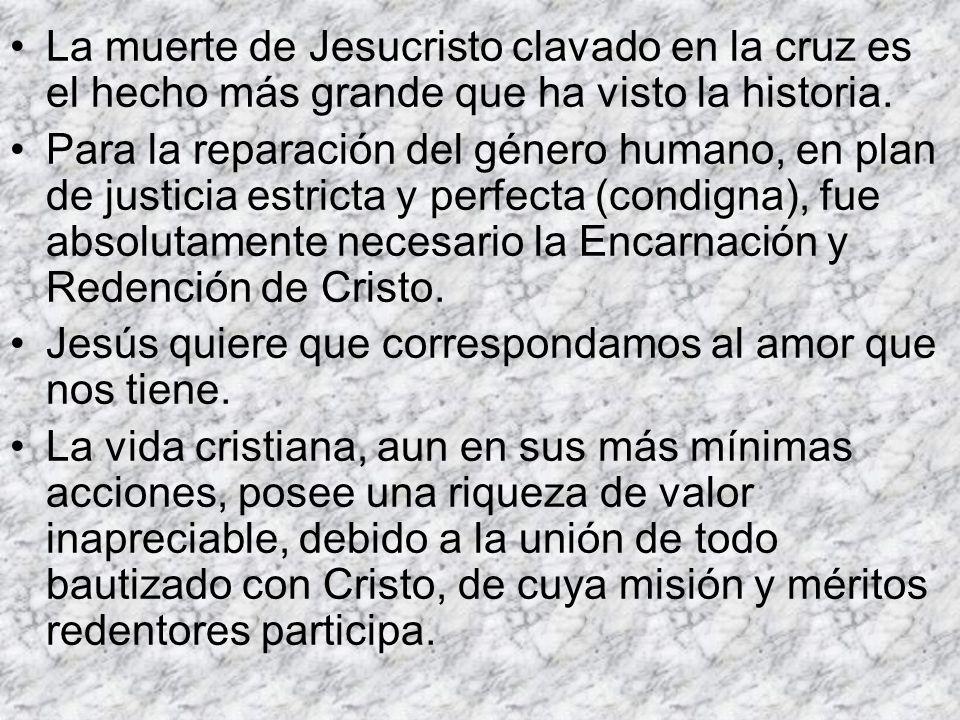 La muerte de Jesucristo clavado en la cruz es el hecho más grande que ha visto la historia. Para la reparación del género humano, en plan de justicia