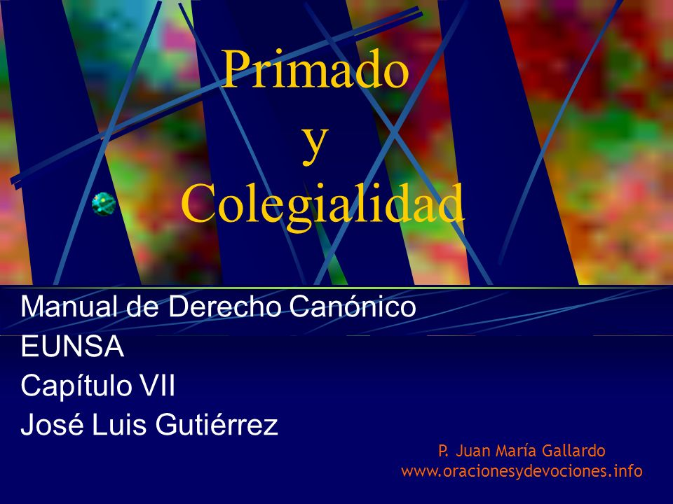 Manual de Derecho Canónico EUNSA Capítulo VII José Luis Gutiérrez Primado y Colegialidad P. Juan María Gallardo www.oracionesydevociones.info