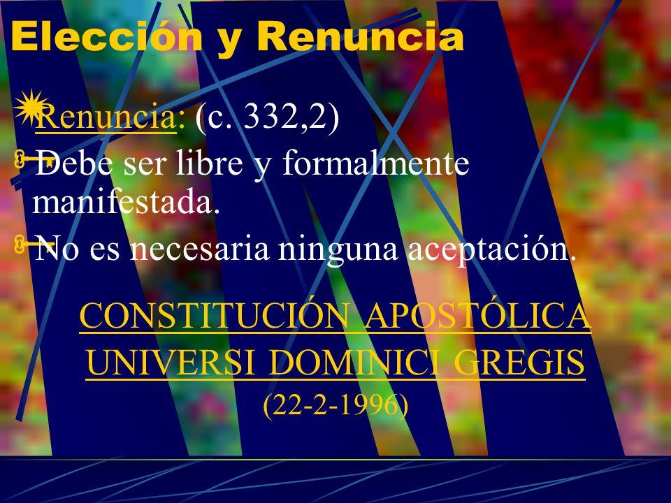 Elección y Renuncia Renuncia: (c. 332,2) Debe ser libre y formalmente manifestada. No es necesaria ninguna aceptación. CONSTITUCIÓN APOSTÓLICA UNIVERS
