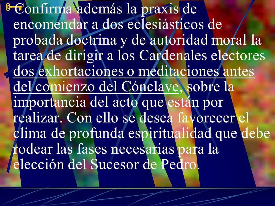 Confirma además la praxis de encomendar a dos eclesiásticos de probada doctrina y de autoridad moral la tarea de dirigir a los Cardenales electores do