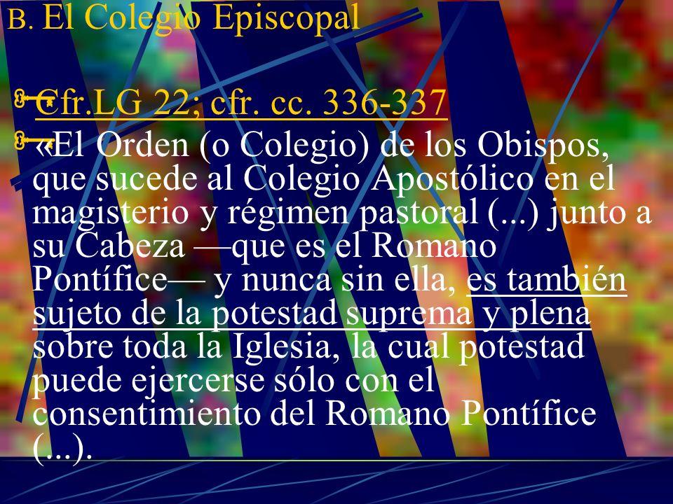 B. El Colegio Episcopal Cfr.LG 22; cfr. cc. 336-337 «El Orden (o Colegio) de los Obispos, que sucede al Colegio Apostólico en el magisterio y régimen