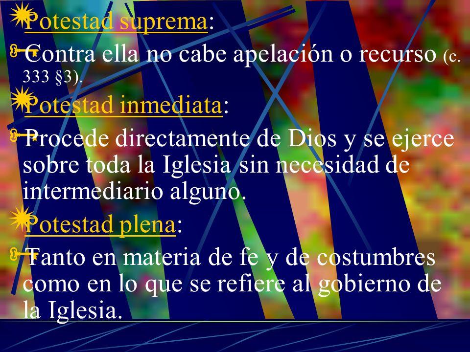 Potestad suprema: Contra ella no cabe apelación o recurso (c. 333 §3). Potestad inmediata: Procede directamente de Dios y se ejerce sobre toda la Igle