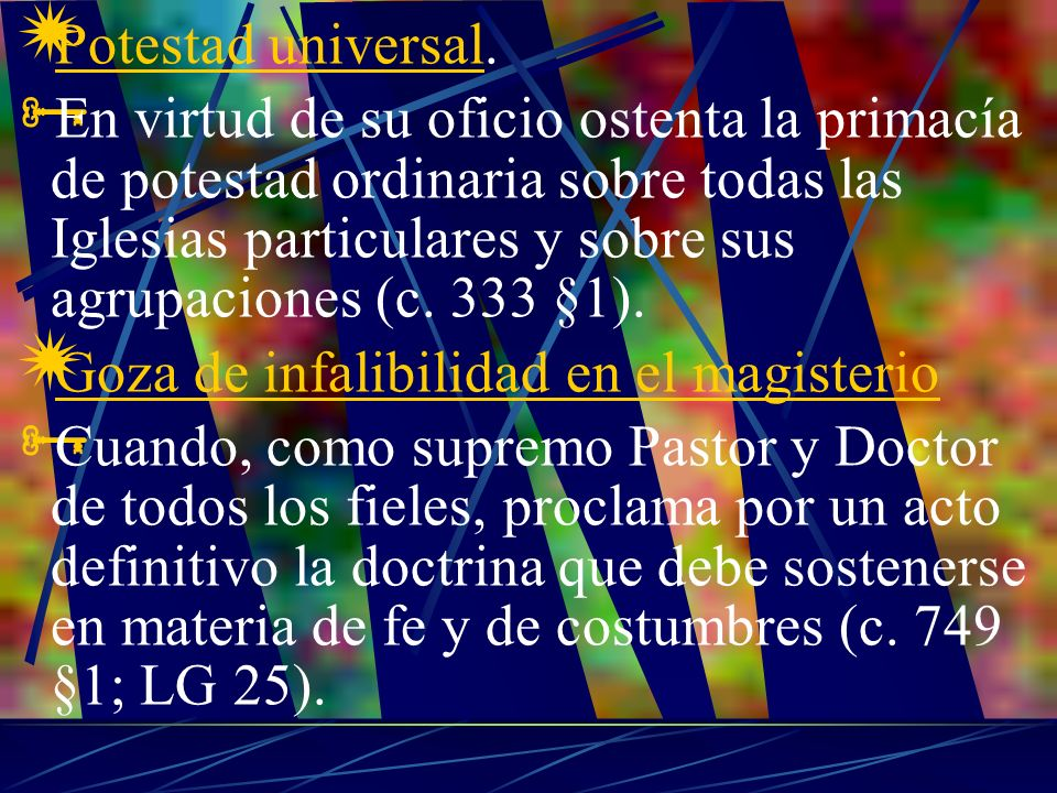 Potestad universal. En virtud de su oficio ostenta la primacía de potestad ordinaria sobre todas las Iglesias particulares y sobre sus agrupaciones (c