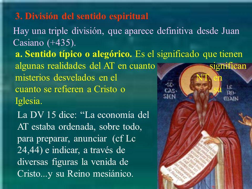 3. División del sentido espiritual Hay una triple división, que aparece definitiva desde Juan Casiano (+435). a. Sentido típico o alegórico. Es el sig