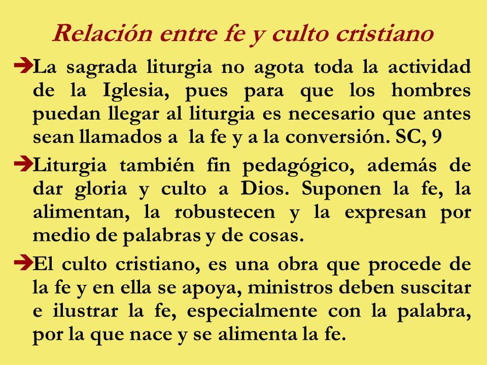 Relación entre fe y culto cristiano èLa sagrada liturgia no agota toda la actividad de la Iglesia, pues para que los hombres puedan llegar al liturgia es necesario que antes sean llamados a la fe y a la conversión.