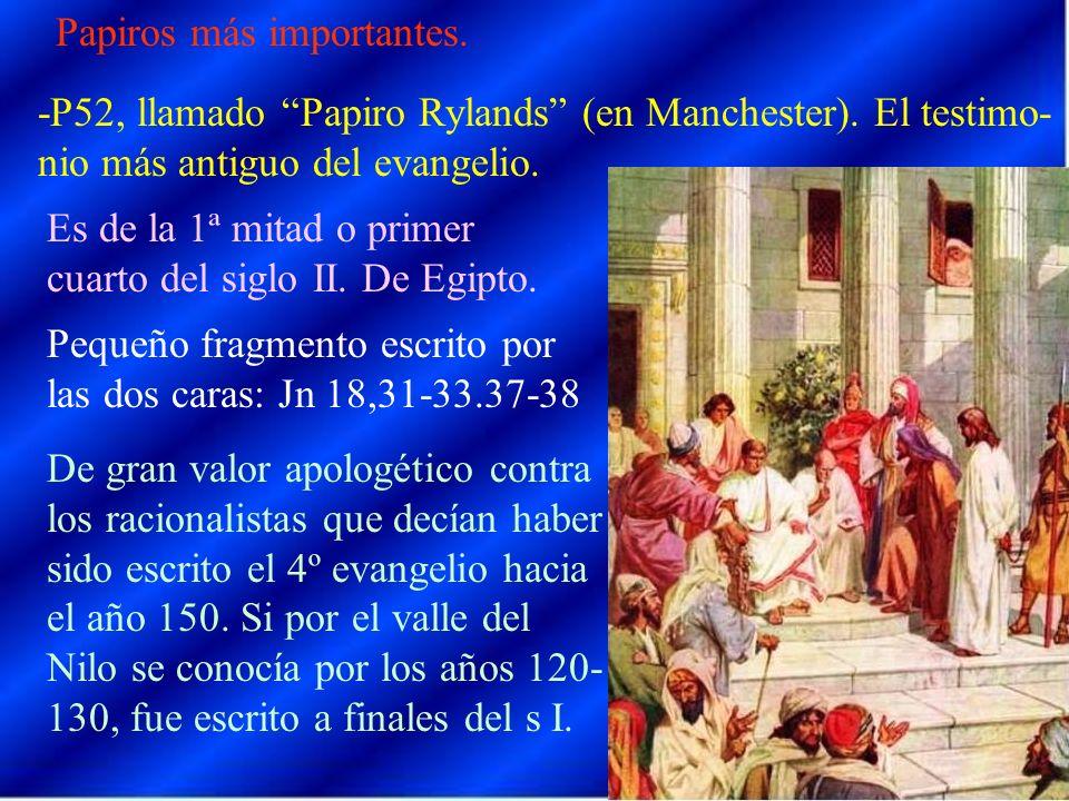 Papiros más importantes. -P52, llamado Papiro Rylands (en Manchester). El testimo- nio más antiguo del evangelio. Es de la 1ª mitad o primer cuarto de