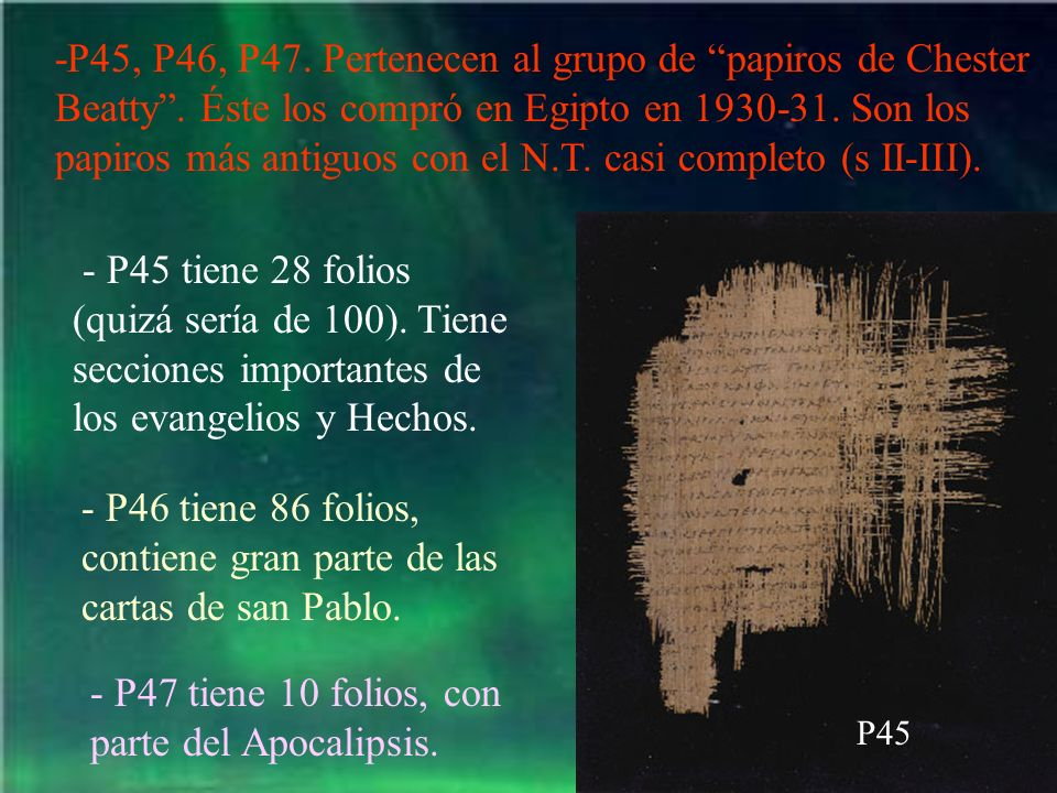-P45, P46, P47. Pertenecen al grupo de papiros de Chester Beatty. Éste los compró en Egipto en 1930-31. Son los papiros más antiguos con el N.T. casi