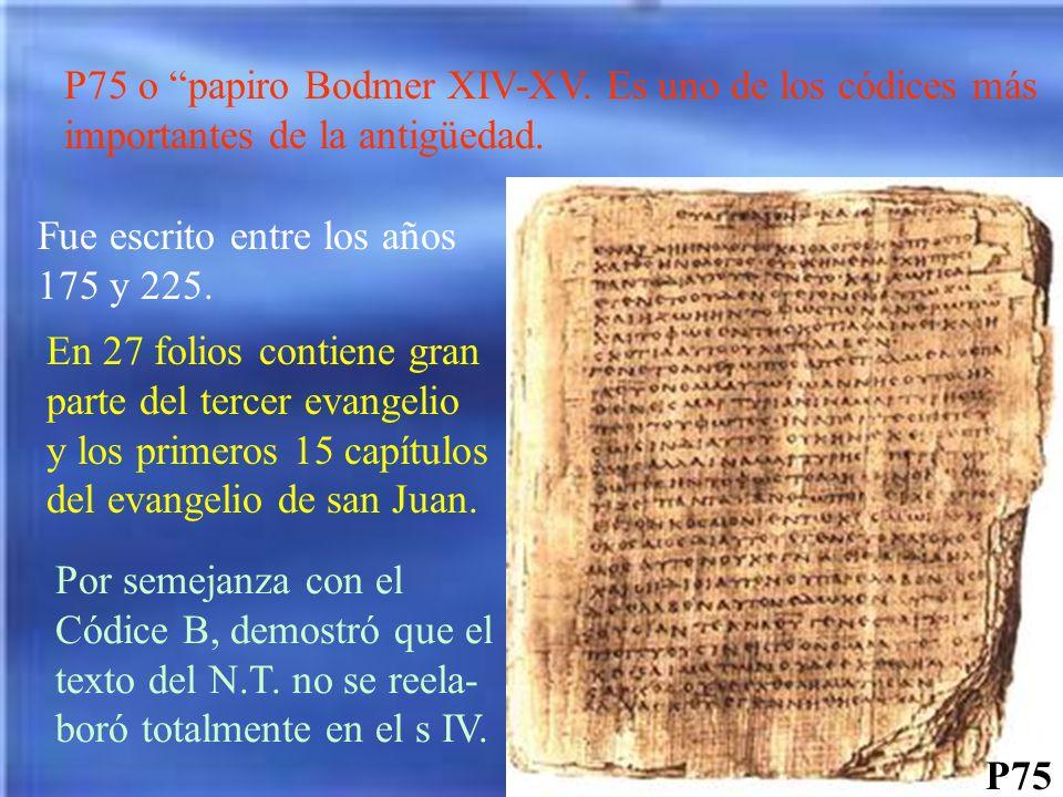 P75 P75 o papiro Bodmer XIV-XV. Es uno de los códices más importantes de la antigüedad. Fue escrito entre los años 175 y 225. En 27 folios contiene gr