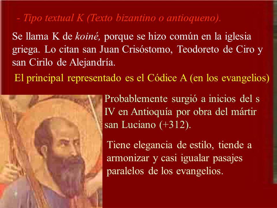 - Tipo textual K (Texto bizantino o antioqueno). Se llama K de koiné, porque se hizo común en la iglesia griega. Lo citan san Juan Crisóstomo, Teodore