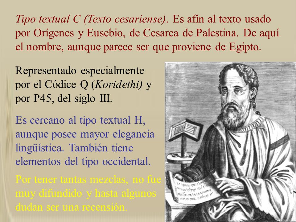 Tipo textual C (Texto cesariense). Es afín al texto usado por Orígenes y Eusebio, de Cesarea de Palestina. De aquí el nombre, aunque parece ser que pr