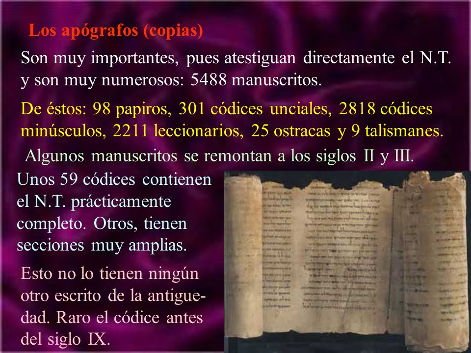 Los apógrafos (copias) Son muy importantes, pues atestiguan directamente el N.T. y son muy numerosos: 5488 manuscritos. De éstos: 98 papiros, 301 códi