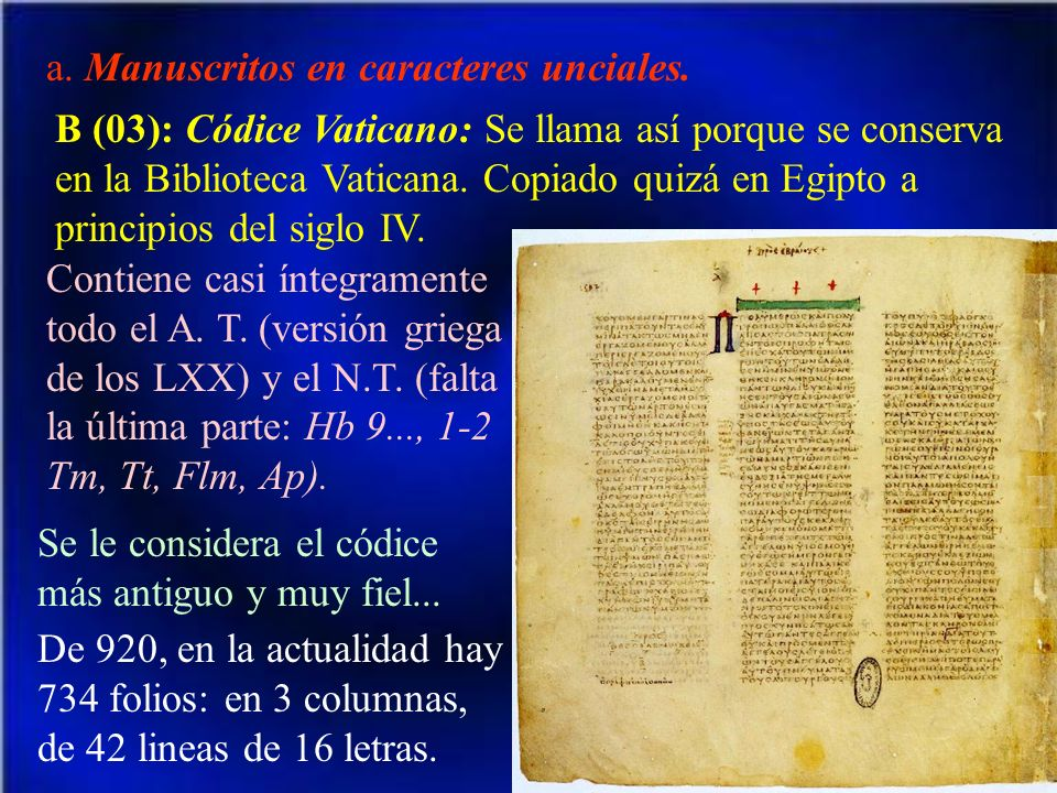 a. Manuscritos en caracteres unciales. B (03): Códice Vaticano: Se llama así porque se conserva en la Biblioteca Vaticana. Copiado quizá en Egipto a p