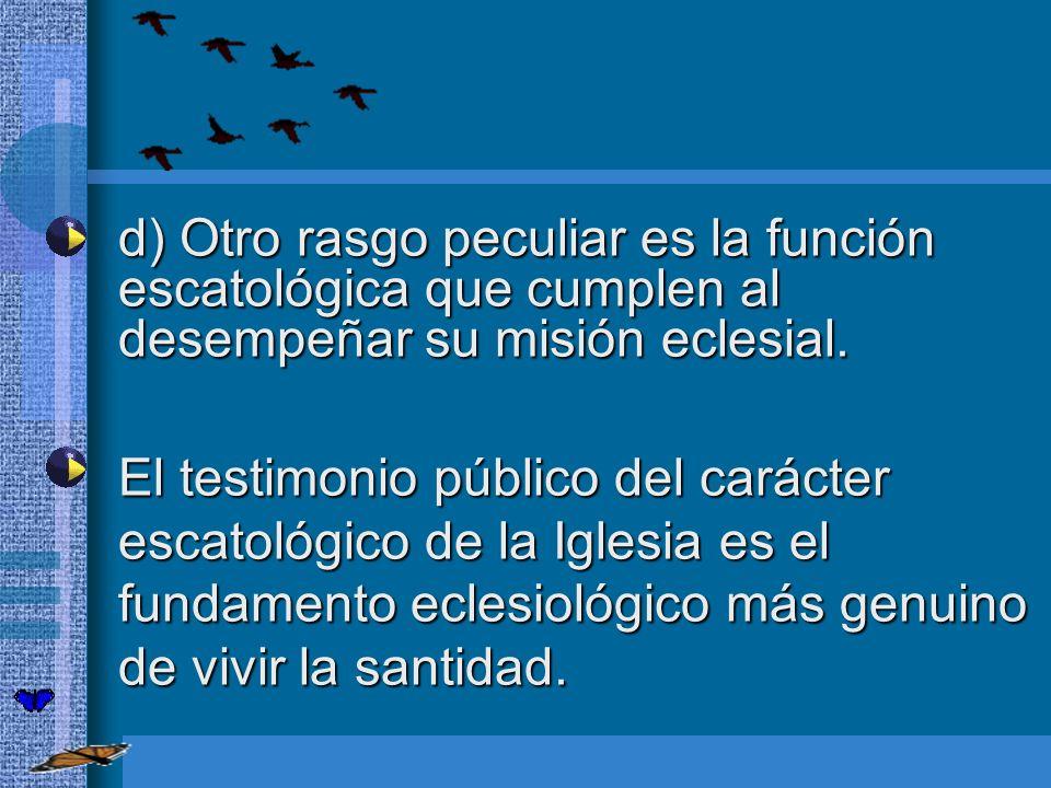 d) Otro rasgo peculiar es la función escatológica que cumplen al desempeñar su misión eclesial. d) Otro rasgo peculiar es la función escatológica que