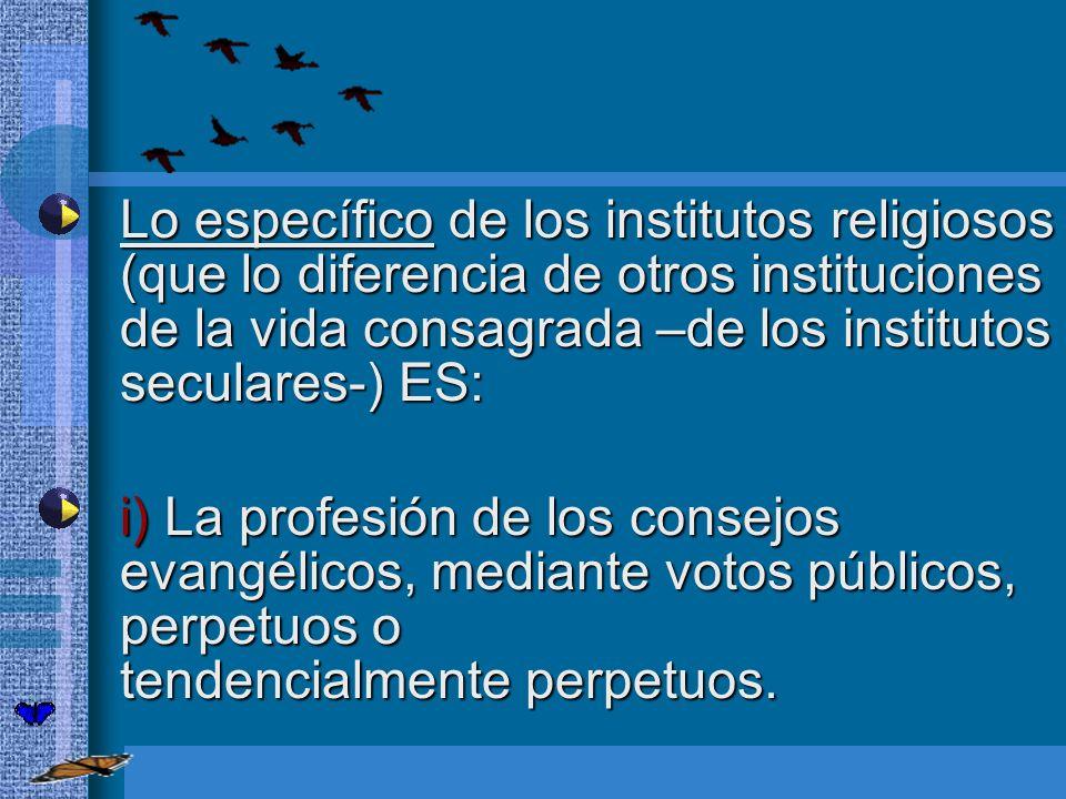 Lo específico de los institutos religiosos (que lo diferencia de otros instituciones de la vida consagrada –de los institutos seculares-) ES: Lo espec
