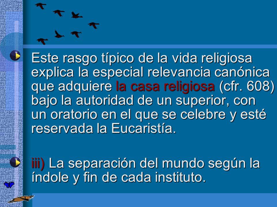 Este rasgo típico de la vida religiosa explica la especial relevancia canónica que adquiere la casa religiosa (cfr. 608) bajo la autoridad de un super
