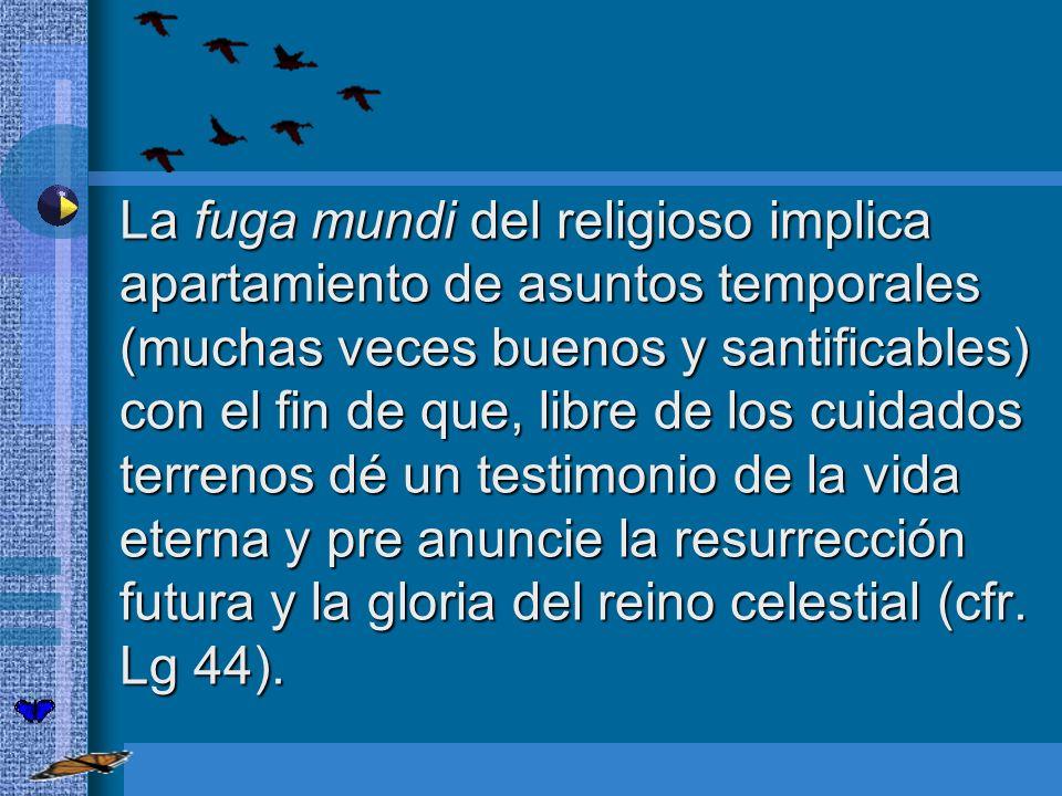 La fuga mundi del religioso implica apartamiento de asuntos temporales (muchas veces buenos y santificables) con el fin de que, libre de los cuidados