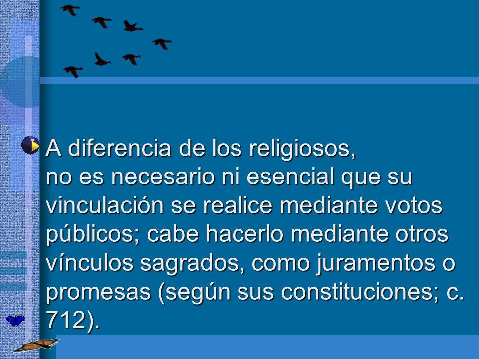 A diferencia de los religiosos, no es necesario ni esencial que su vinculación se realice mediante votos públicos; cabe hacerlo mediante otros vínculo