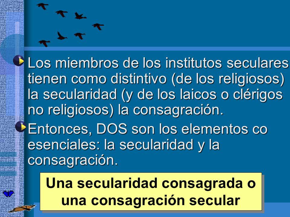 Los miembros de los institutos seculares tienen como distintivo (de los religiosos) la secularidad (y de los laicos o clérigos no religiosos) la consa