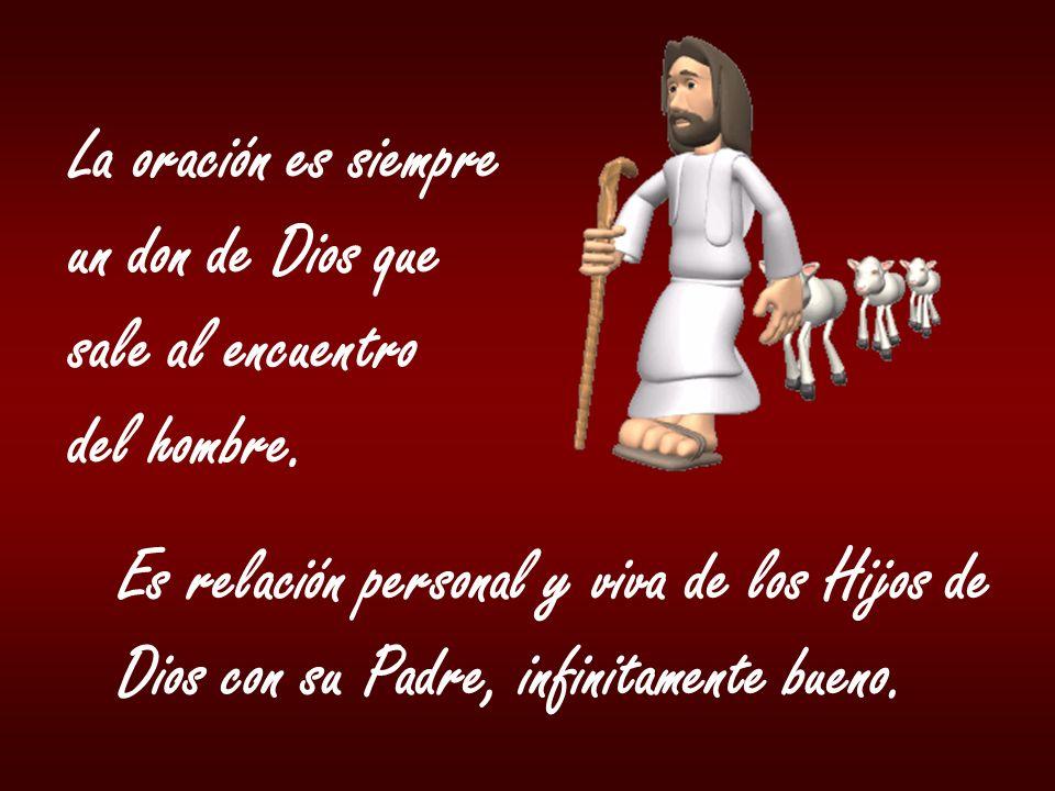 La oración es siempre un don de Dios que sale al encuentro del hombre. Es relación personal y viva de los Hijos de Dios con su Padre, infinitamente bu