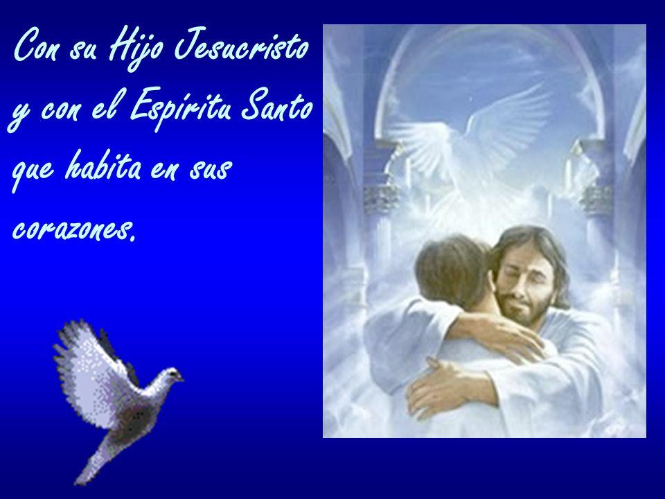 Con su Hijo Jesucristo y con el Espíritu Santo que habita en sus corazones.
