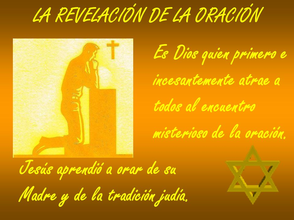 LA REVELACIÓN DE LA ORACIÓN Es Dios quien primero e incesantemente atrae a todos al encuentro misterioso de la oración. Jesús aprendió a orar de su Ma