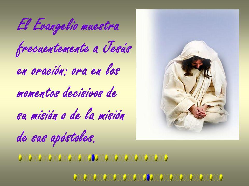El Evangelio muestra frecuentemente a Jesús en oración: ora en los momentos decisivos de su misión o de la misión de sus apóstoles.