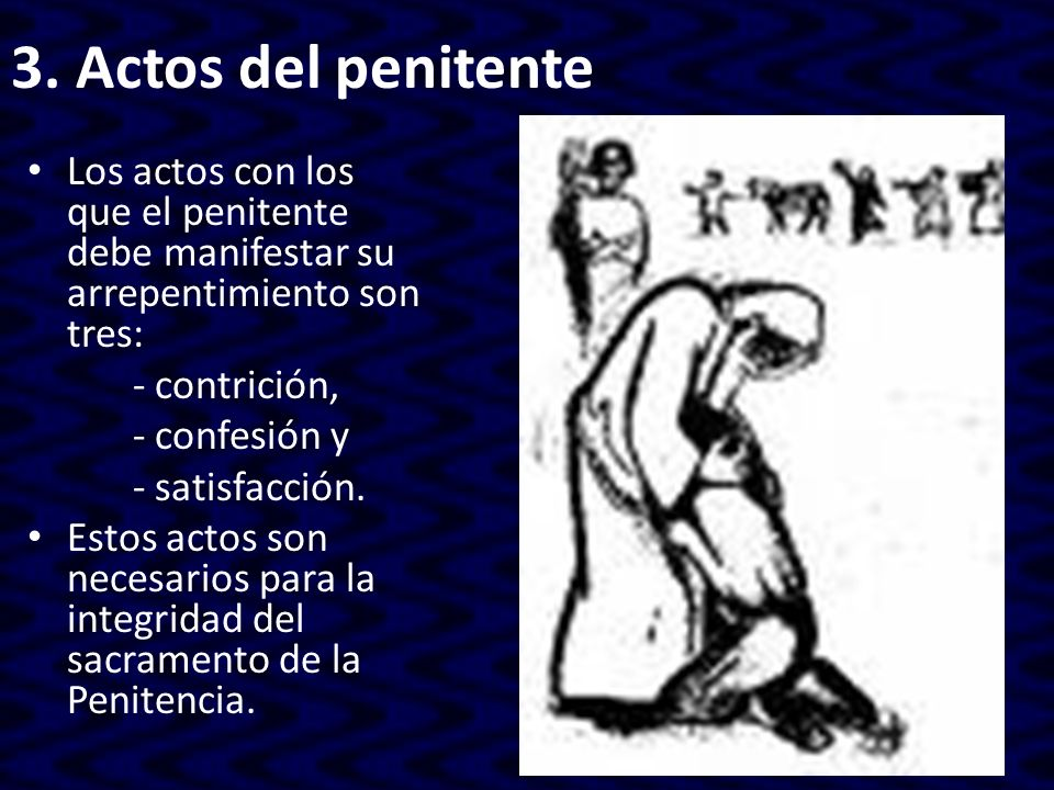 3. Actos del penitente Los actos con los que el penitente debe manifestar su arrepentimiento son tres: - contrición, - confesión y - satisfacción. Est