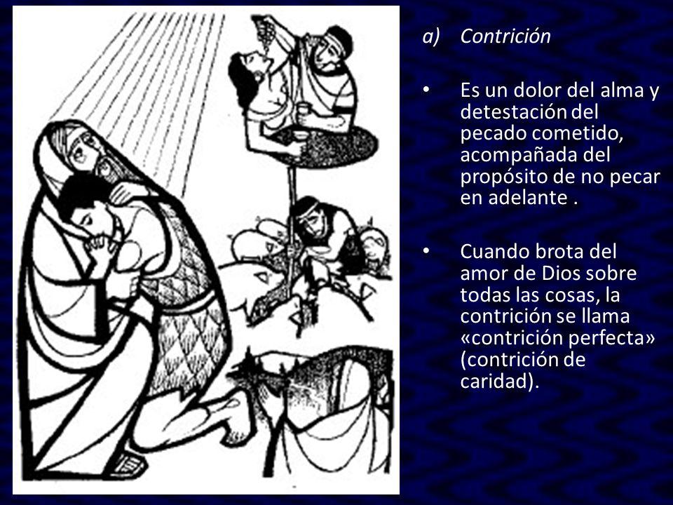 a)Contrición Es un dolor del alma y detestación del pecado cometido, acompañada del propósito de no pecar en adelante. Cuando brota del amor de Dios s