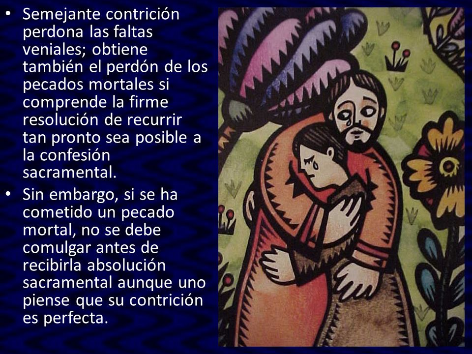 Semejante contrición perdona las faltas veniales; obtiene también el perdón de los pecados mortales si comprende la firme resolución de recurrir tan p
