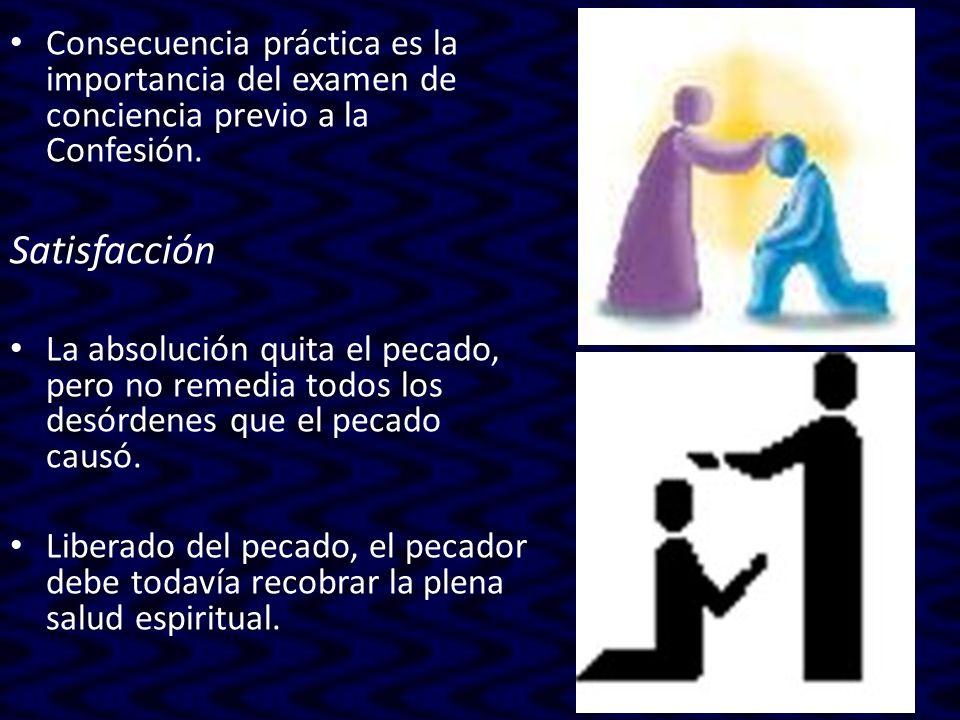 Consecuencia práctica es la importancia del examen de conciencia previo a la Confesión. Satisfacción La absolución quita el pecado, pero no remedia to