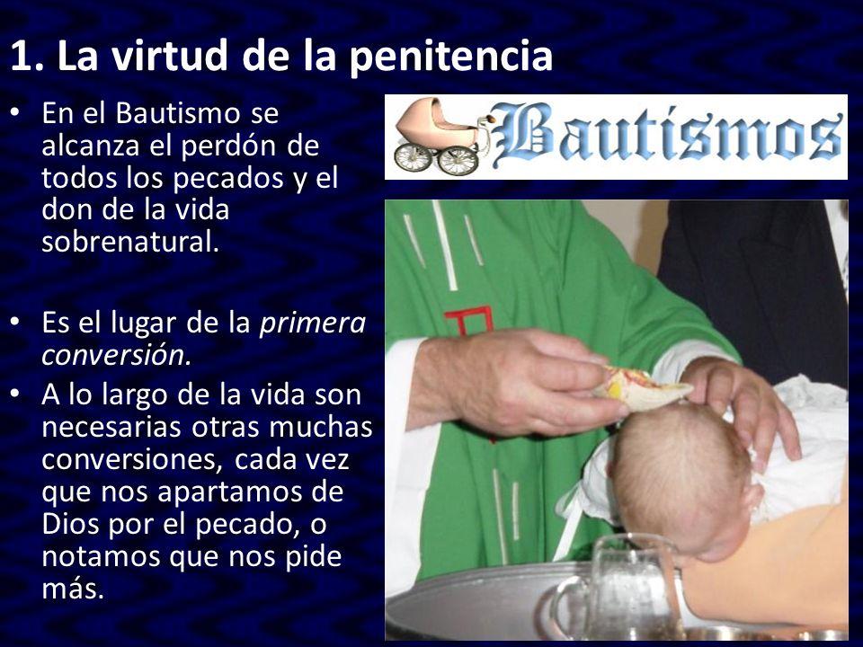 1. La virtud de la penitencia En el Bautismo se alcanza el perdón de todos los pecados y el don de la vida sobrenatural. Es el lugar de la primera con