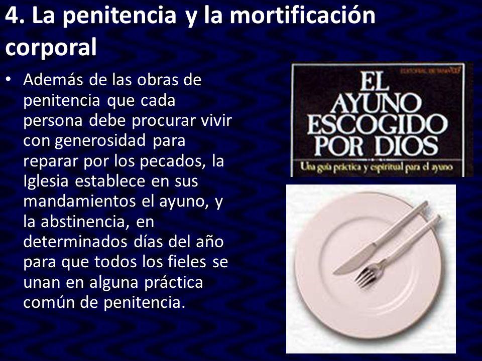 4. La penitencia y la mortificación corporal Además de las obras de penitencia que cada persona debe procurar vivir con generosidad para reparar por l
