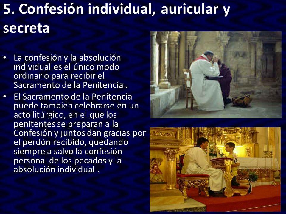5. Confesión individual, auricular y secreta La confesión y la absolución individual es el único modo ordinario para recibir el Sacramento de la Penit