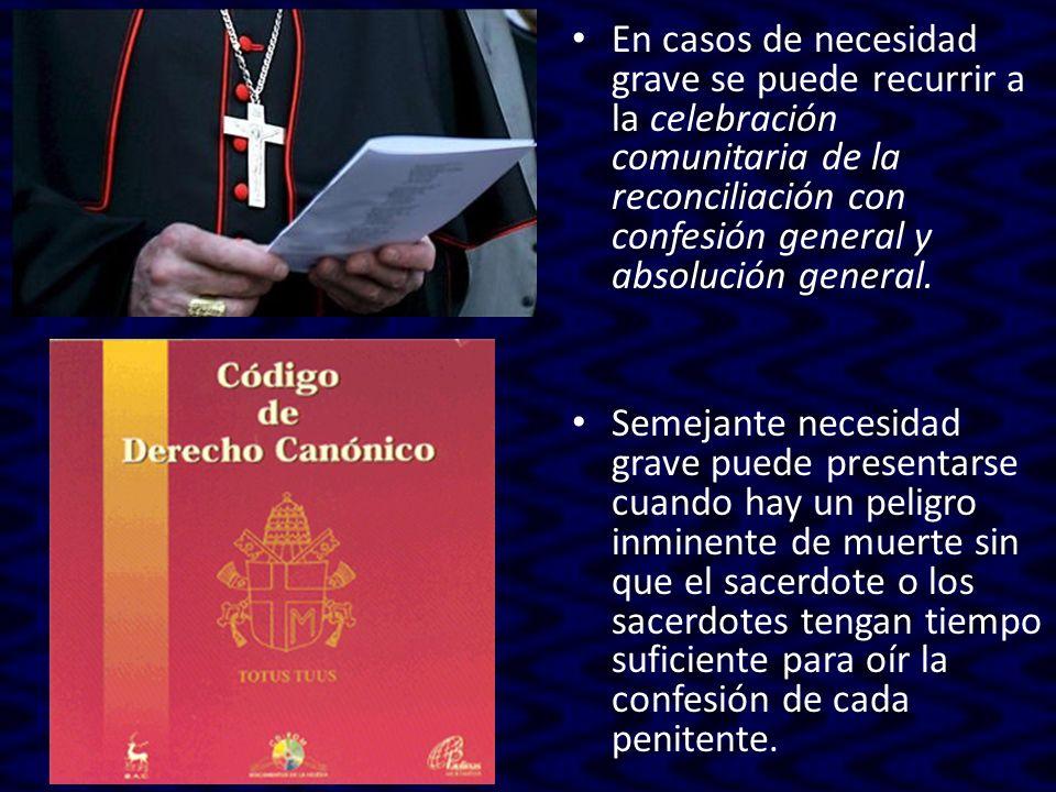 En casos de necesidad grave se puede recurrir a la celebración comunitaria de la reconciliación con confesión general y absolución general. Semejante