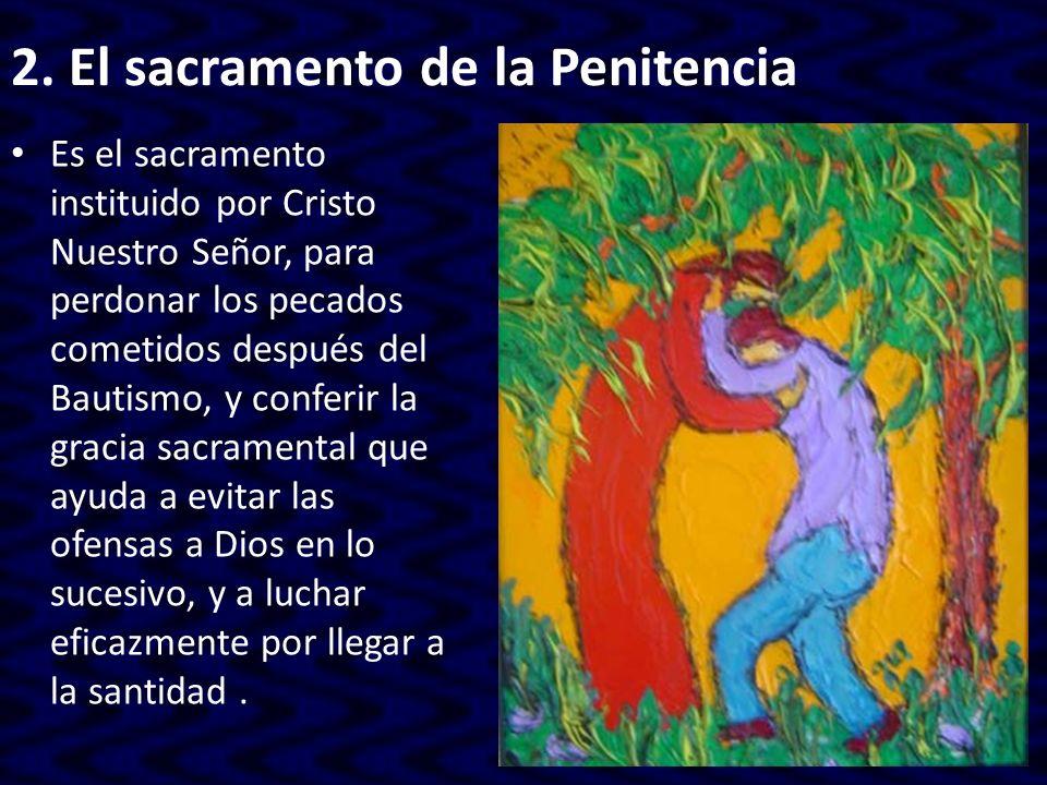 2. El sacramento de la Penitencia Es el sacramento instituido por Cristo Nuestro Señor, para perdonar los pecados cometidos después del Bautismo, y co