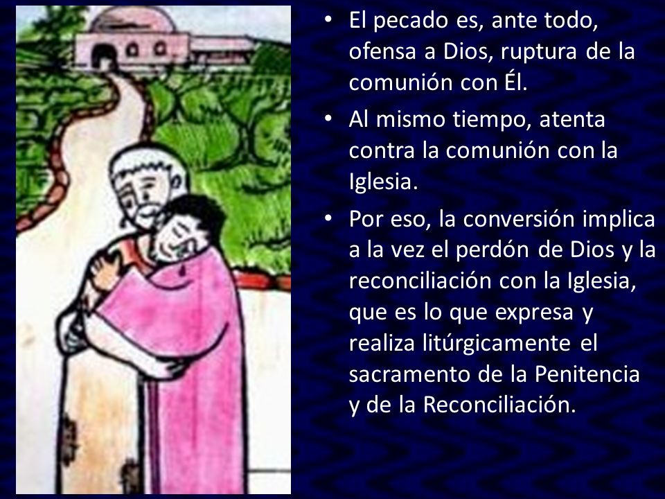 El pecado es, ante todo, ofensa a Dios, ruptura de la comunión con Él. Al mismo tiempo, atenta contra la comunión con la Iglesia. Por eso, la conversi