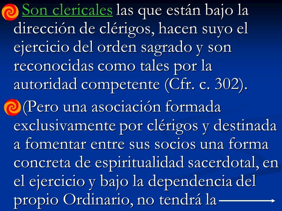 Son clericales las que están bajo la dirección de clérigos, hacen suyo el ejercicio del orden sagrado y son reconocidas como tales por la autoridad competente (Cfr.